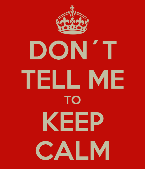 DON´T TELL ME TO KEEP CALM