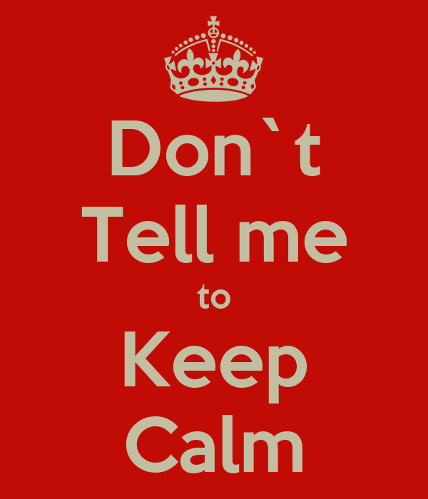 Don`t Tell me to Keep Calm
