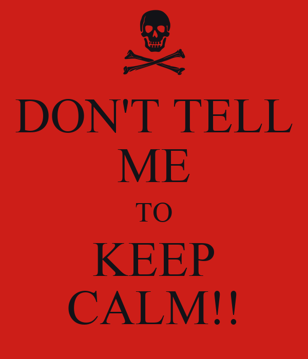 DON'T TELL ME TO KEEP CALM!!