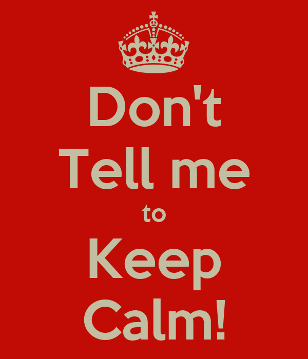 Don't Tell me to Keep Calm!