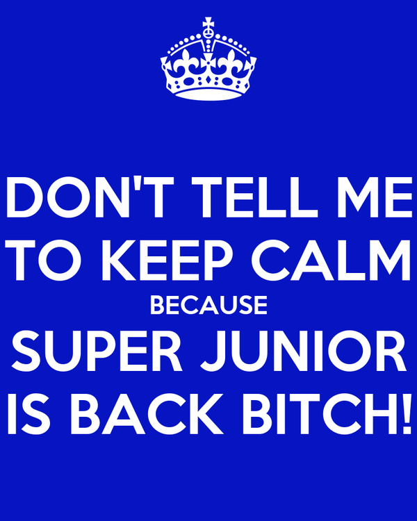 DON'T TELL ME TO KEEP CALM BECAUSE SUPER JUNIOR IS BACK BITCH!