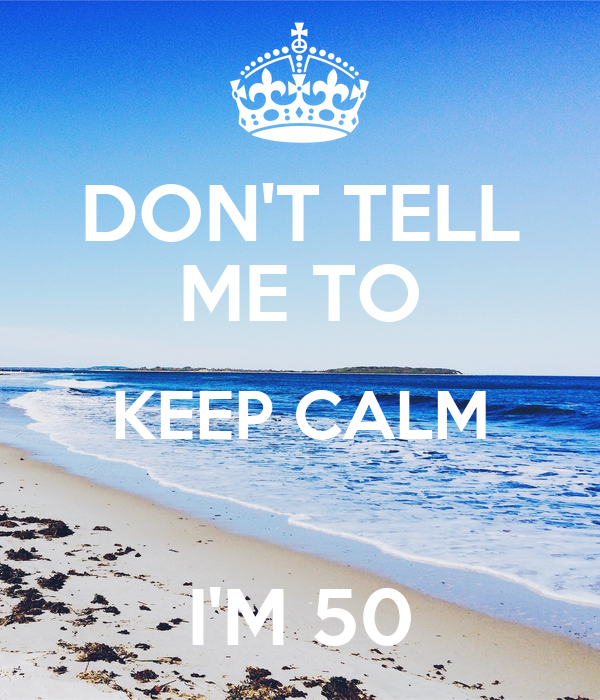 DON'T TELL ME TO KEEP CALM  I'M 50