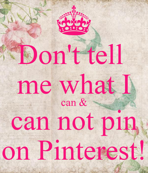 Don't tell  me what I can & can not pin on Pinterest!