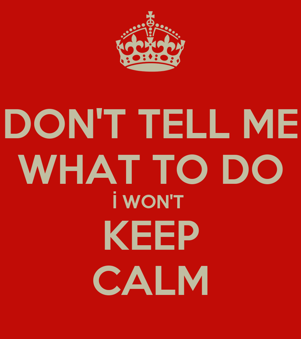 DON'T TELL ME WHAT TO DO İ WON'T  KEEP CALM