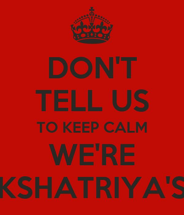 DON'T TELL US TO KEEP CALM WE'RE KSHATRIYA'S
