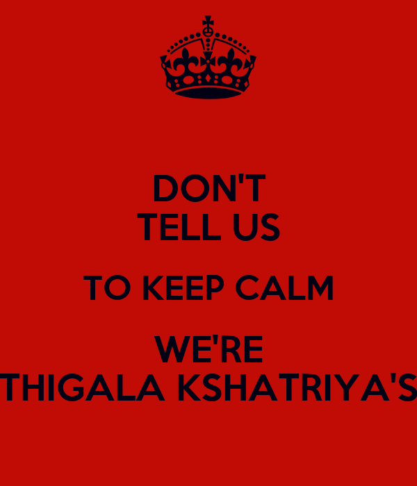 DON'T TELL US TO KEEP CALM WE'RE THIGALA KSHATRIYA'S