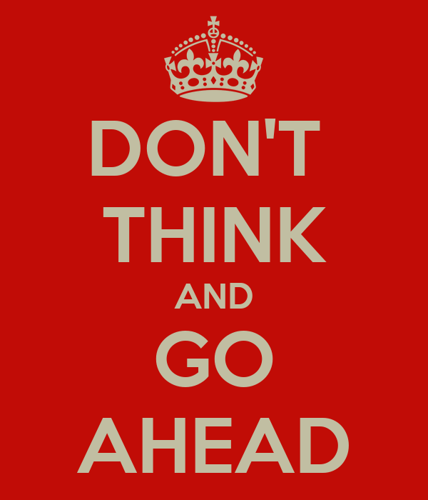 DON'T  THINK AND GO AHEAD