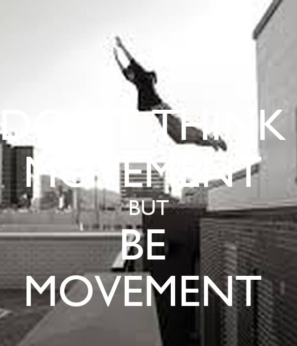 DON'T THINK  MOVEMENT  BUT BE  MOVEMENT