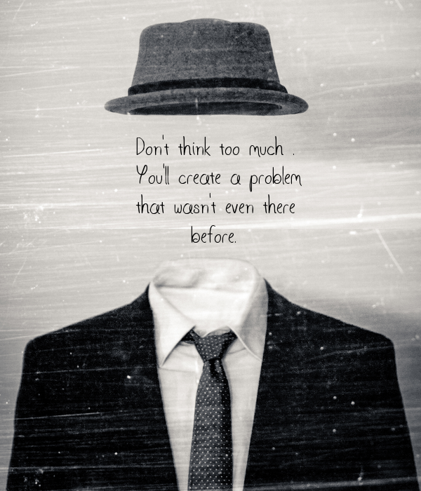 Don't think too much .