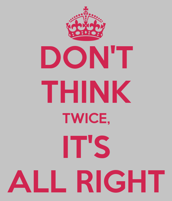 DON'T  THINK TWICE, IT'S ALL RIGHT