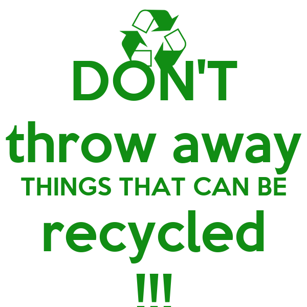 DON'T throw away THINGS THAT CAN BE recycled !!!