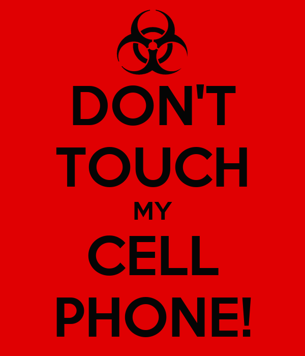 DON'T TOUCH MY CELL PHONE!