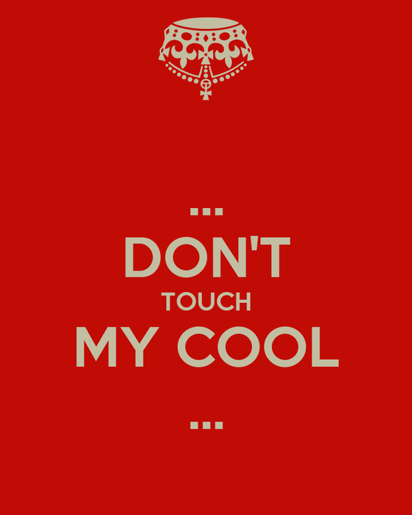 ... DON'T TOUCH MY COOL ...