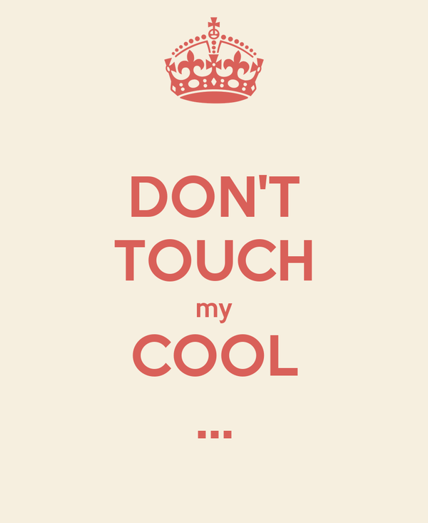 DON'T TOUCH my COOL ...