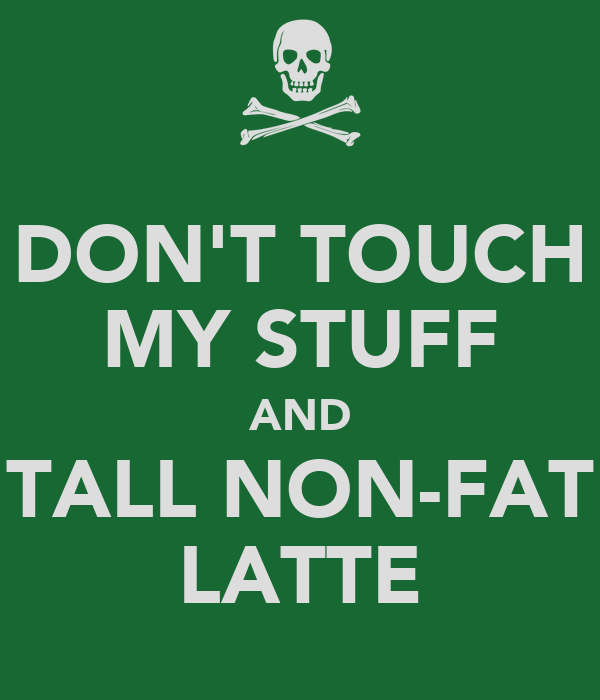 DON'T TOUCH MY STUFF AND TALL NON-FAT LATTE