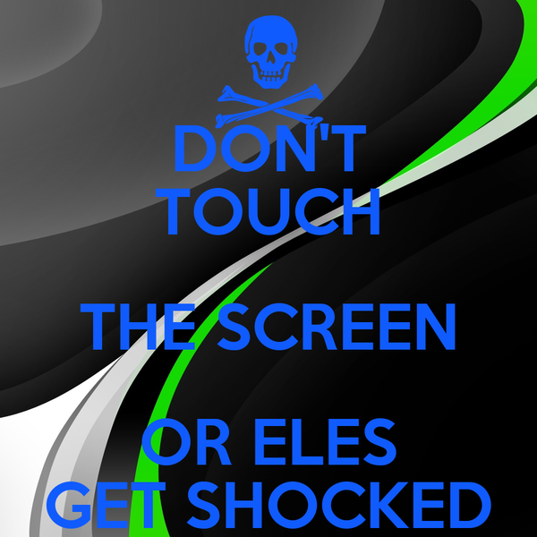 DON'T TOUCH THE SCREEN OR ELES GET SHOCKED