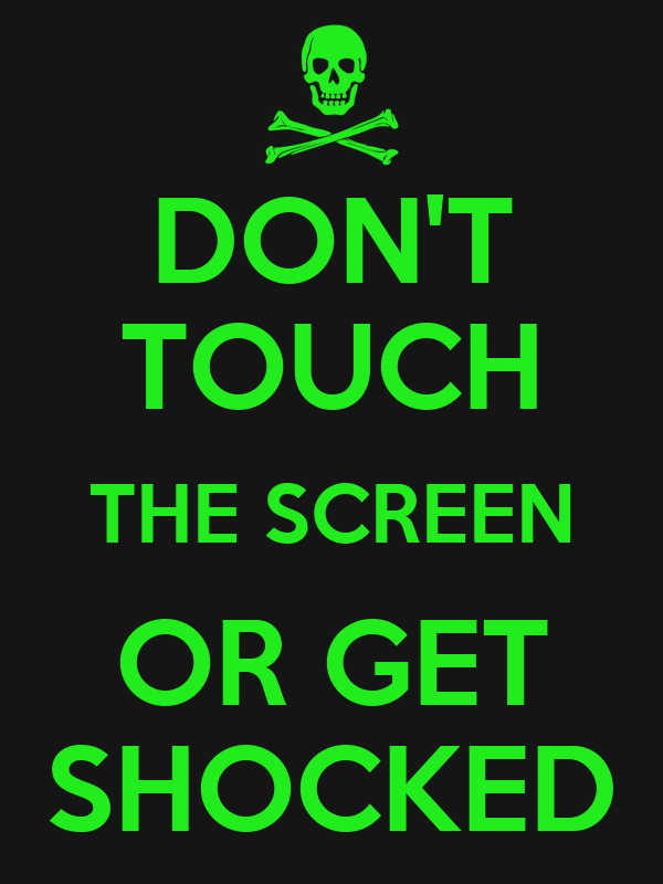DON'T TOUCH THE SCREEN OR GET SHOCKED