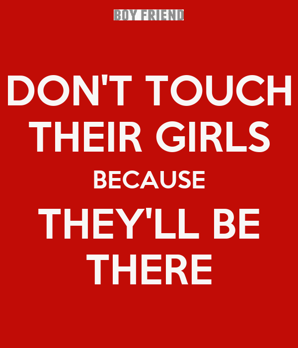 DON'T TOUCH THEIR GIRLS BECAUSE THEY'LL BE THERE