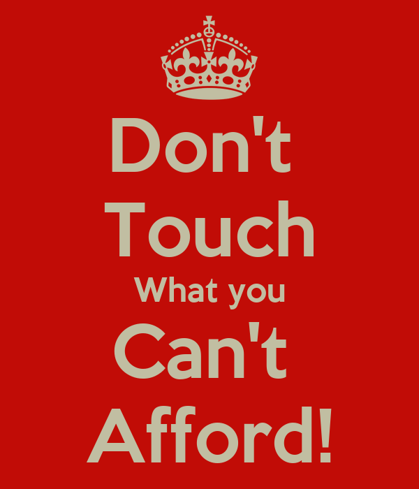 Don't  Touch What you Can't  Afford!