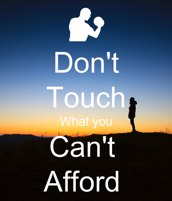 Don't Touch What you Can't  Afford