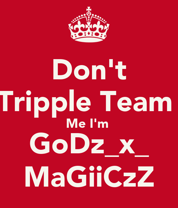 Don't Tripple Team  Me I'm  GoDz_x_ MaGiiCzZ