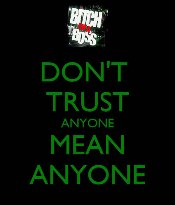 DON'T  TRUST ANYONE MEAN ANYONE