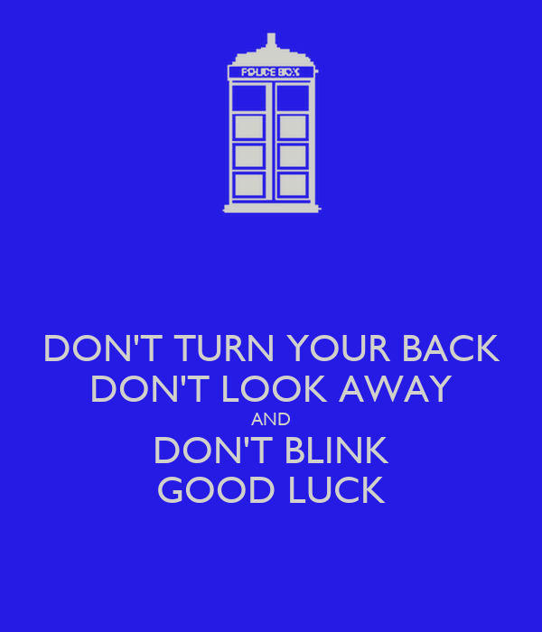 DON'T TURN YOUR BACK DON'T LOOK AWAY AND DON'T BLINK GOOD LUCK