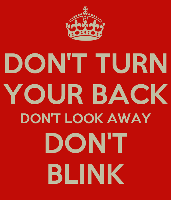 DON'T TURN YOUR BACK DON'T LOOK AWAY DON'T BLINK