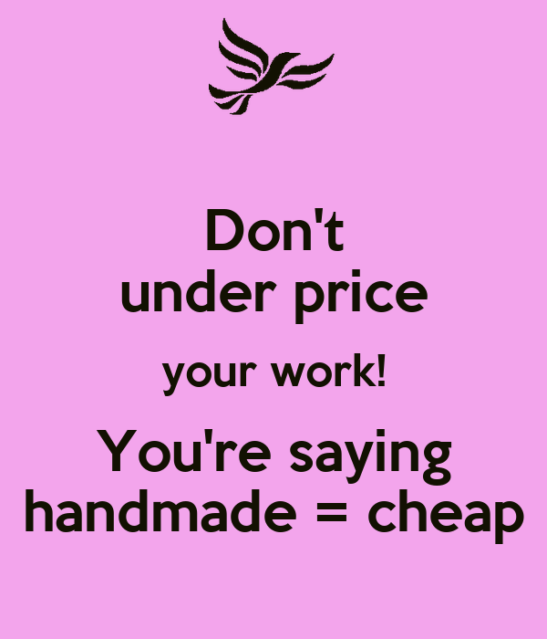 Don't under price your work! You're saying handmade = cheap
