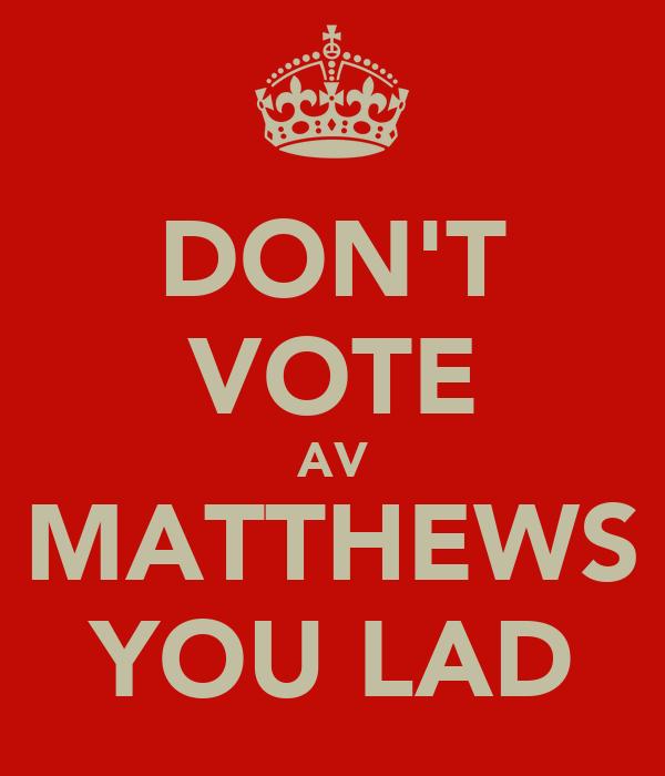 DON'T VOTE AV MATTHEWS YOU LAD