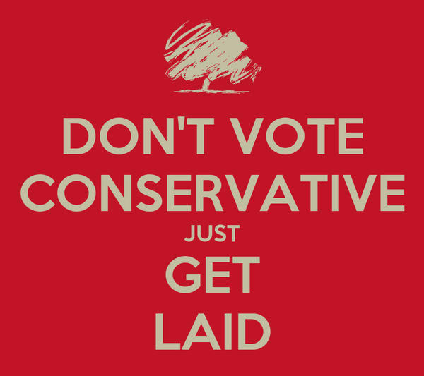 DON'T VOTE CONSERVATIVE JUST GET LAID
