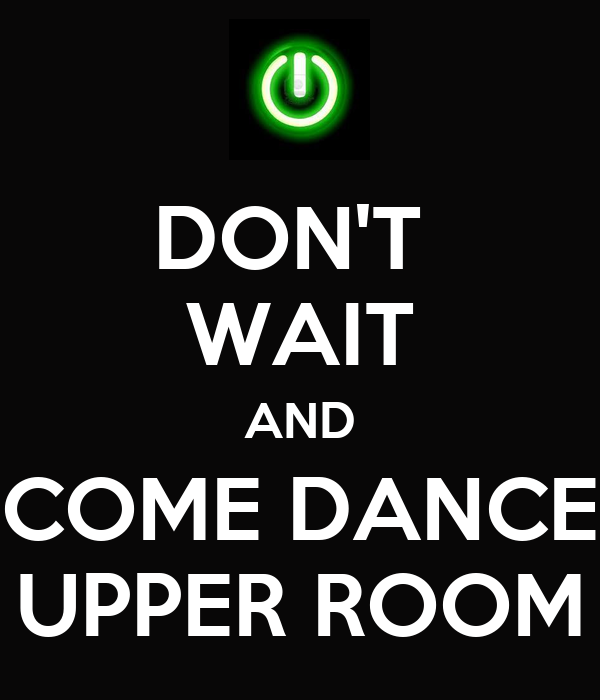 DON'T  WAIT AND COME DANCE UPPER ROOM