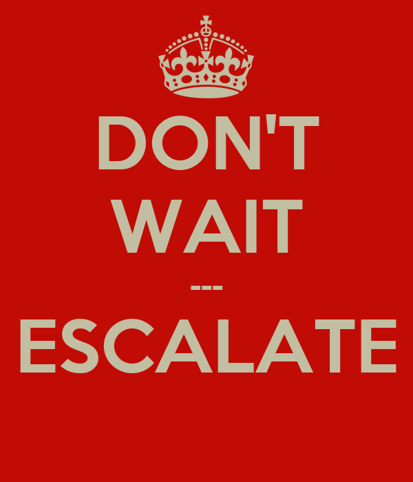 DON'T WAIT --- ESCALATE