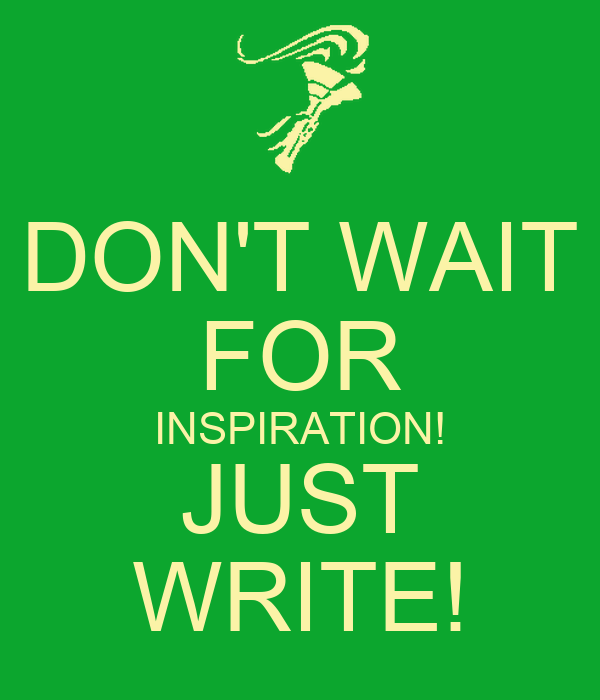 DON'T WAIT FOR INSPIRATION! JUST WRITE!