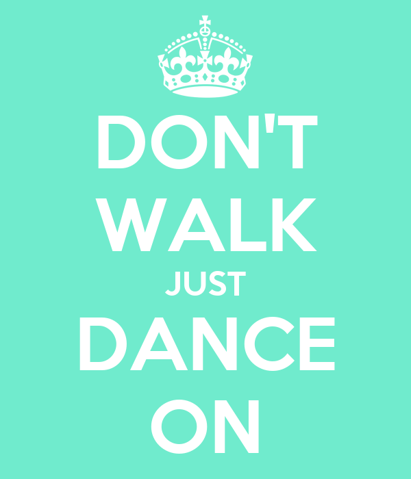 DON'T WALK JUST DANCE ON