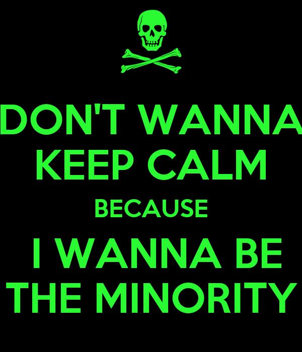 DON'T WANNA KEEP CALM BECAUSE  I WANNA BE THE MINORITY