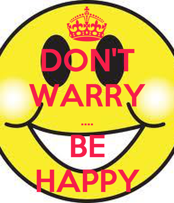 DON'T WARRY .... BE HAPPY
