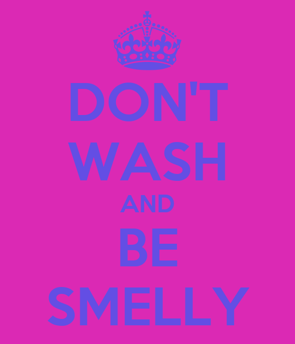 DON'T WASH AND BE SMELLY