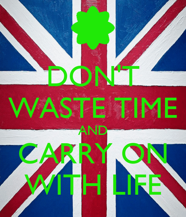 DON'T WASTE TIME AND CARRY ON WITH LIFE