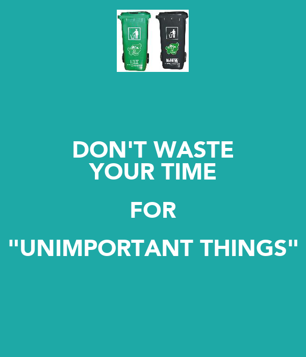 """DON'T WASTE YOUR TIME FOR """"UNIMPORTANT THINGS"""""""