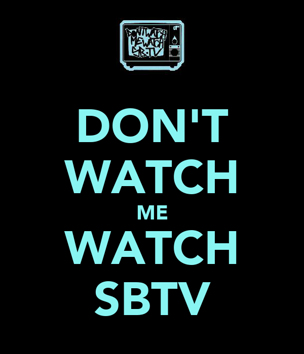 DON'T WATCH ME WATCH SBTV