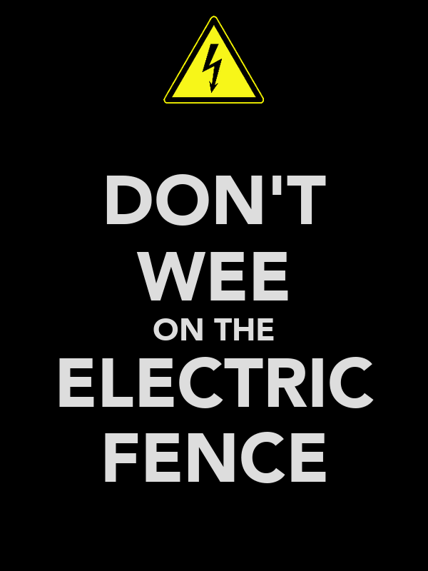 DON'T WEE ON THE ELECTRIC FENCE