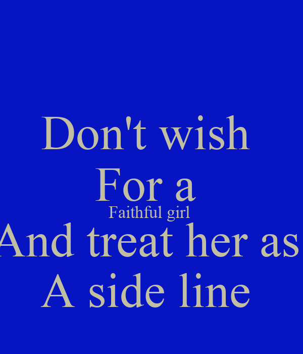 Don't wish  For a  Faithful girl  And treat her as  A side line