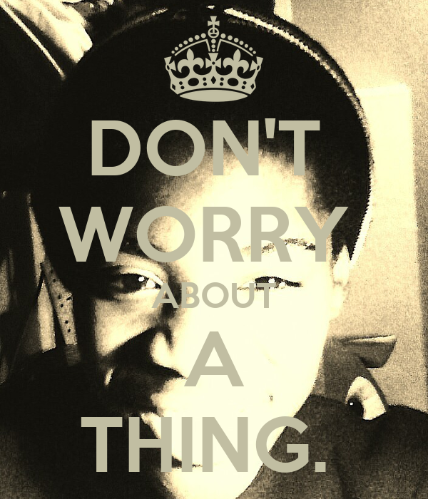 DON'T  WORRY  ABOUT A THING.