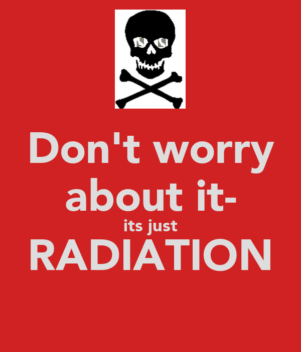 Don't worry about it- its just RADIATION