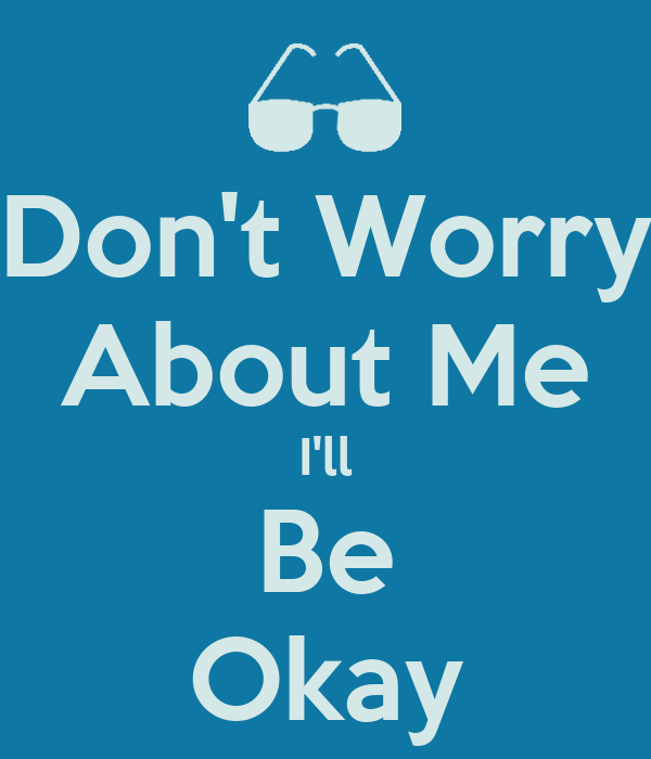 Don't Worry About Me I'll Be Okay