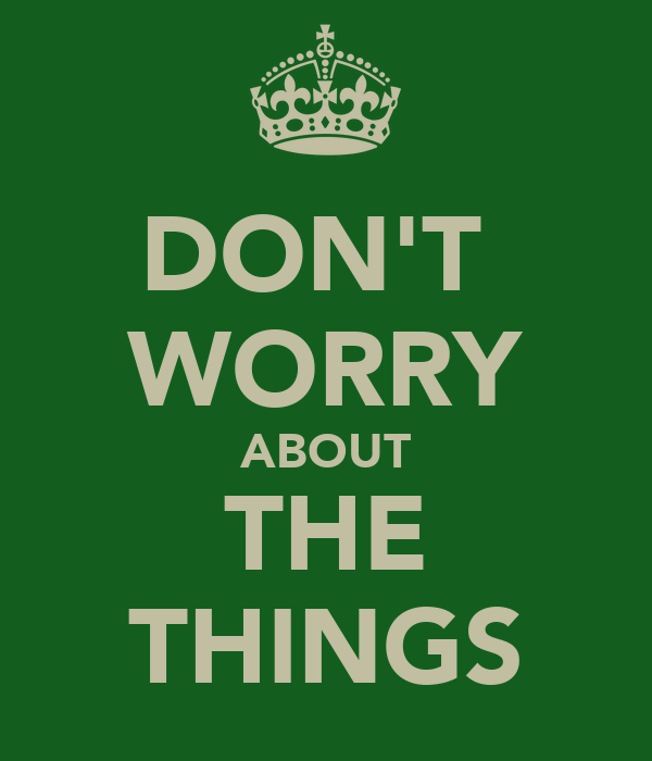 DON'T  WORRY ABOUT THE THINGS