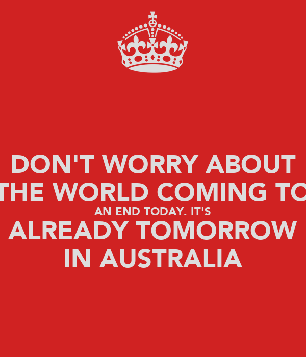DON'T WORRY ABOUT THE WORLD COMING TO AN END TODAY. IT'S ALREADY TOMORROW IN AUSTRALIA