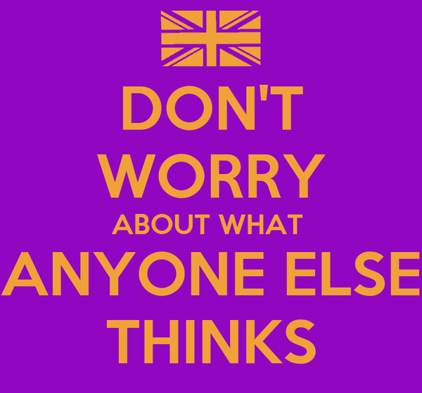 DON'T WORRY ABOUT WHAT  ANYONE ELSE THINKS