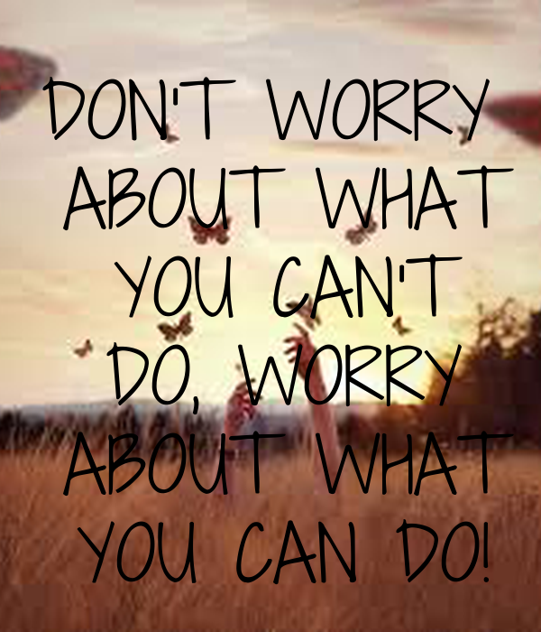 DON'T WORRY  ABOUT WHAT  YOU CAN'T  DO, WORRY  ABOUT WHAT  YOU CAN DO!